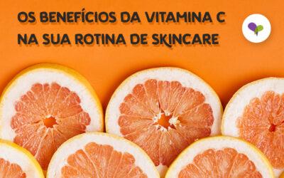 Os Benefícios Da Vitamina C Na Sua Rotina De SKINCARE